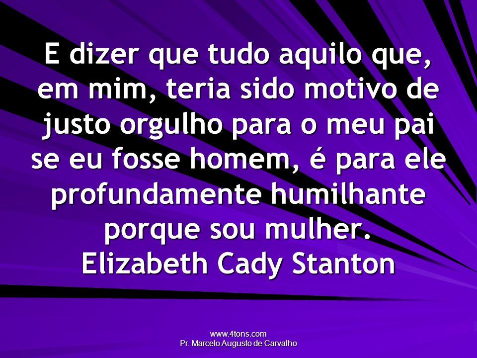 www.4tons.com Pr. Marcelo Augusto de Carvalho E dizer que tudo aquilo que, em mim, teria sido motivo de justo orgulho para o meu pai se eu fosse homem