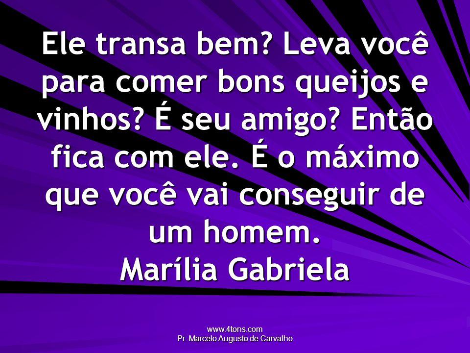 www.4tons.com Pr. Marcelo Augusto de Carvalho Ele transa bem? Leva você para comer bons queijos e vinhos? É seu amigo? Então fica com ele. É o máximo