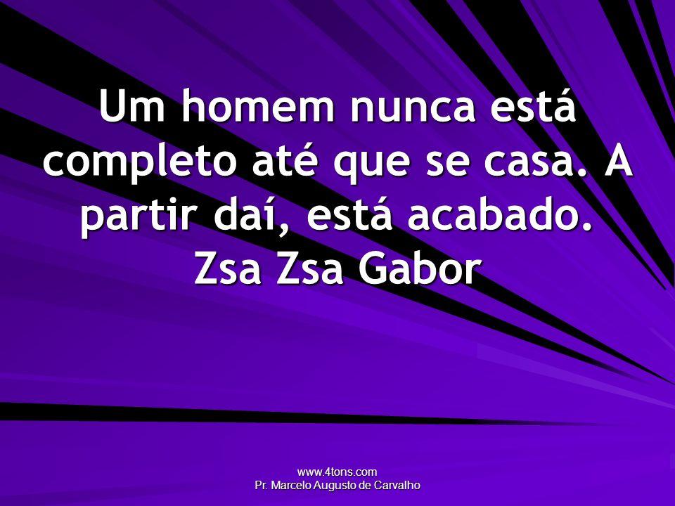 www.4tons.com Pr. Marcelo Augusto de Carvalho Um homem nunca está completo até que se casa. A partir daí, está acabado. Zsa Zsa Gabor