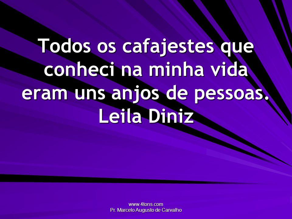 www.4tons.com Pr. Marcelo Augusto de Carvalho Todos os cafajestes que conheci na minha vida eram uns anjos de pessoas. Leila Diniz