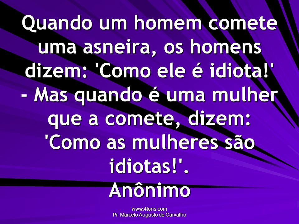 www.4tons.com Pr. Marcelo Augusto de Carvalho Quando um homem comete uma asneira, os homens dizem: 'Como ele é idiota!' - Mas quando é uma mulher que