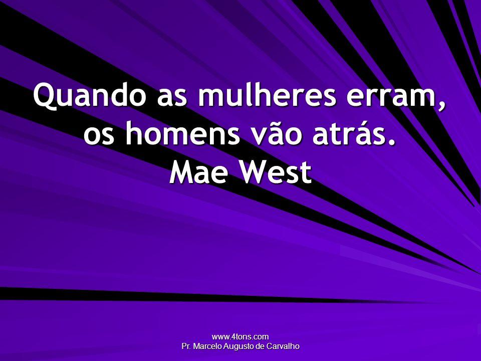 www.4tons.com Pr. Marcelo Augusto de Carvalho Quando as mulheres erram, os homens vão atrás. Mae West