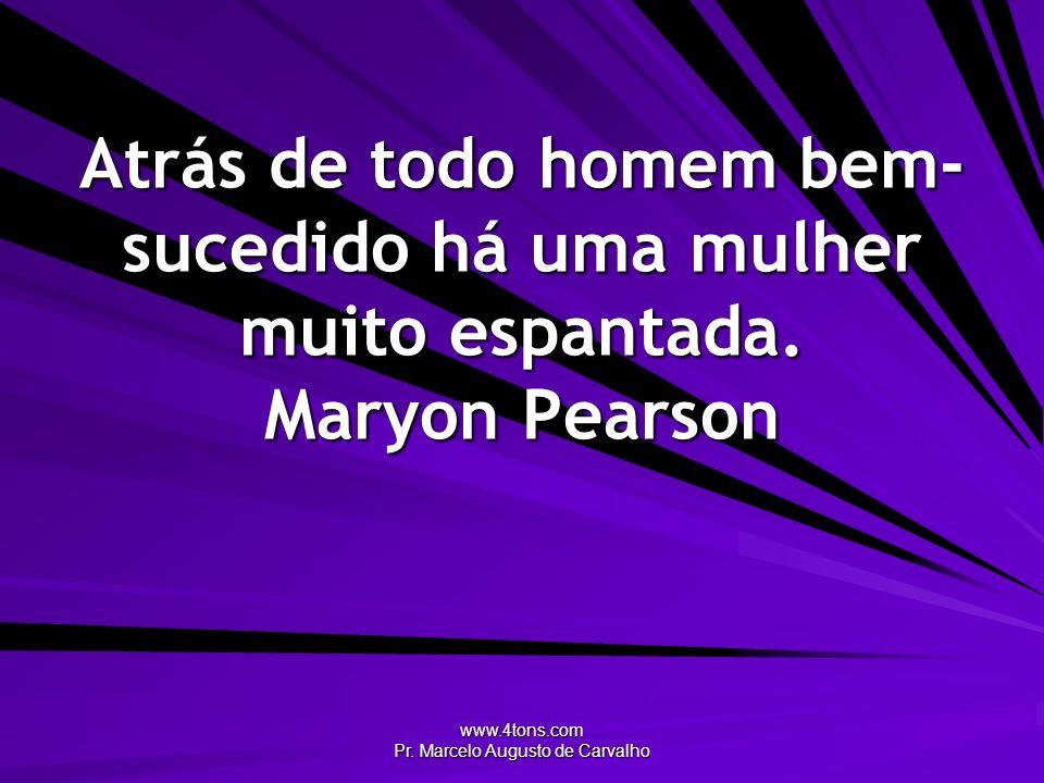 www.4tons.com Pr. Marcelo Augusto de Carvalho Atrás de todo homem bem- sucedido há uma mulher muito espantada. Maryon Pearson