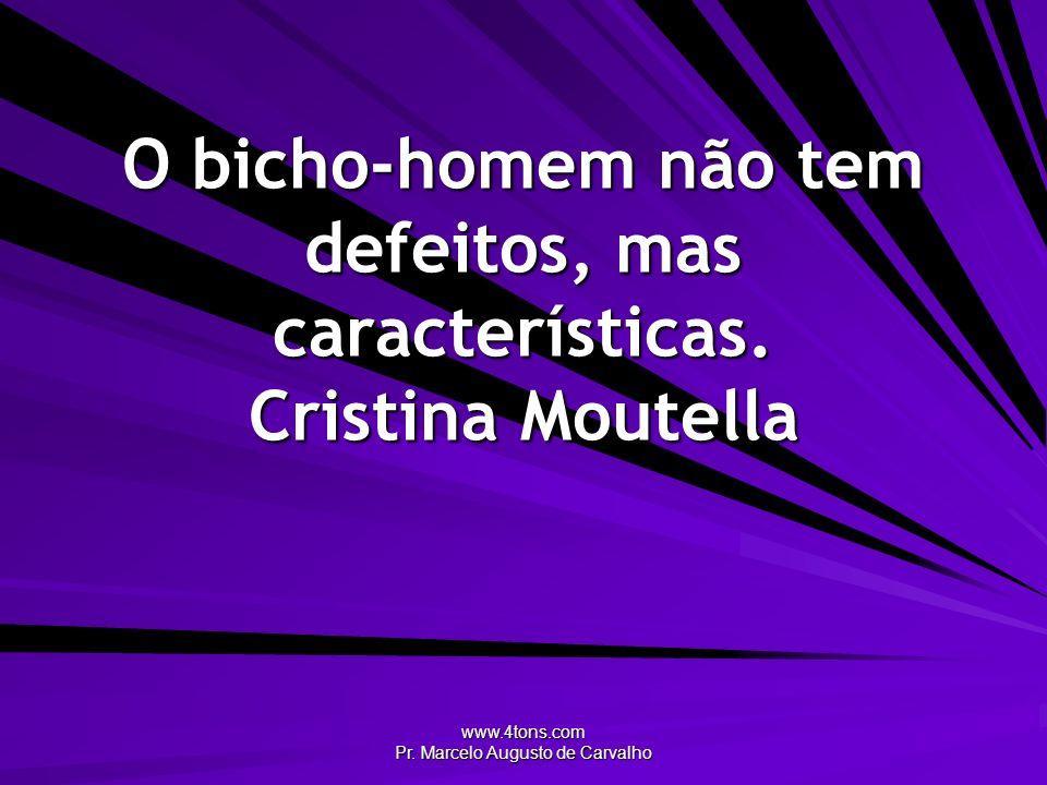 www.4tons.com Pr. Marcelo Augusto de Carvalho O bicho-homem não tem defeitos, mas características. Cristina Moutella