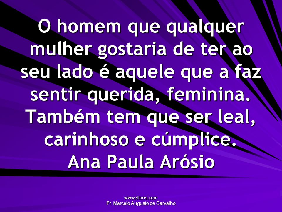 www.4tons.com Pr. Marcelo Augusto de Carvalho O homem que qualquer mulher gostaria de ter ao seu lado é aquele que a faz sentir querida, feminina. Tam