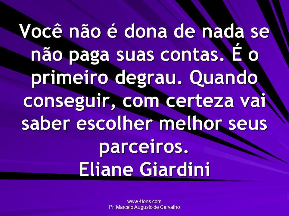 www.4tons.com Pr. Marcelo Augusto de Carvalho Você não é dona de nada se não paga suas contas. É o primeiro degrau. Quando conseguir, com certeza vai