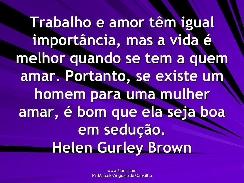 www.4tons.com Pr. Marcelo Augusto de Carvalho Trabalho e amor têm igual importância, mas a vida é melhor quando se tem a quem amar. Portanto, se exist