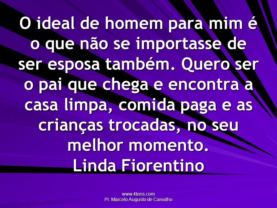 www.4tons.com Pr. Marcelo Augusto de Carvalho O ideal de homem para mim é o que não se importasse de ser esposa também. Quero ser o pai que chega e en