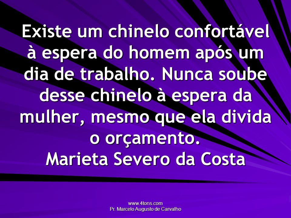 www.4tons.com Pr. Marcelo Augusto de Carvalho Existe um chinelo confortável à espera do homem após um dia de trabalho. Nunca soube desse chinelo à esp
