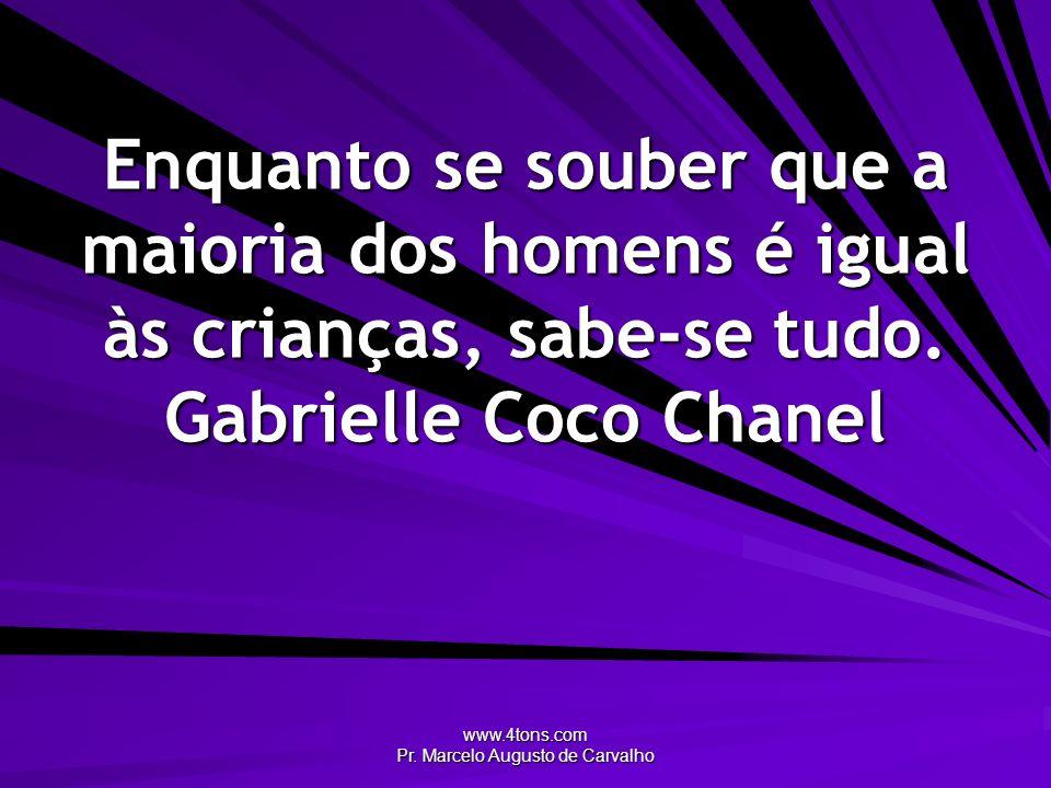 www.4tons.com Pr. Marcelo Augusto de Carvalho Enquanto se souber que a maioria dos homens é igual às crianças, sabe-se tudo. Gabrielle Coco Chanel