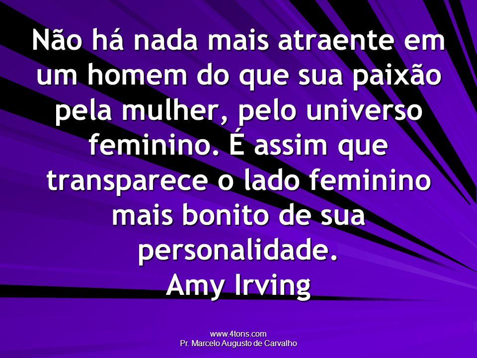 www.4tons.com Pr. Marcelo Augusto de Carvalho Não há nada mais atraente em um homem do que sua paixão pela mulher, pelo universo feminino. É assim que