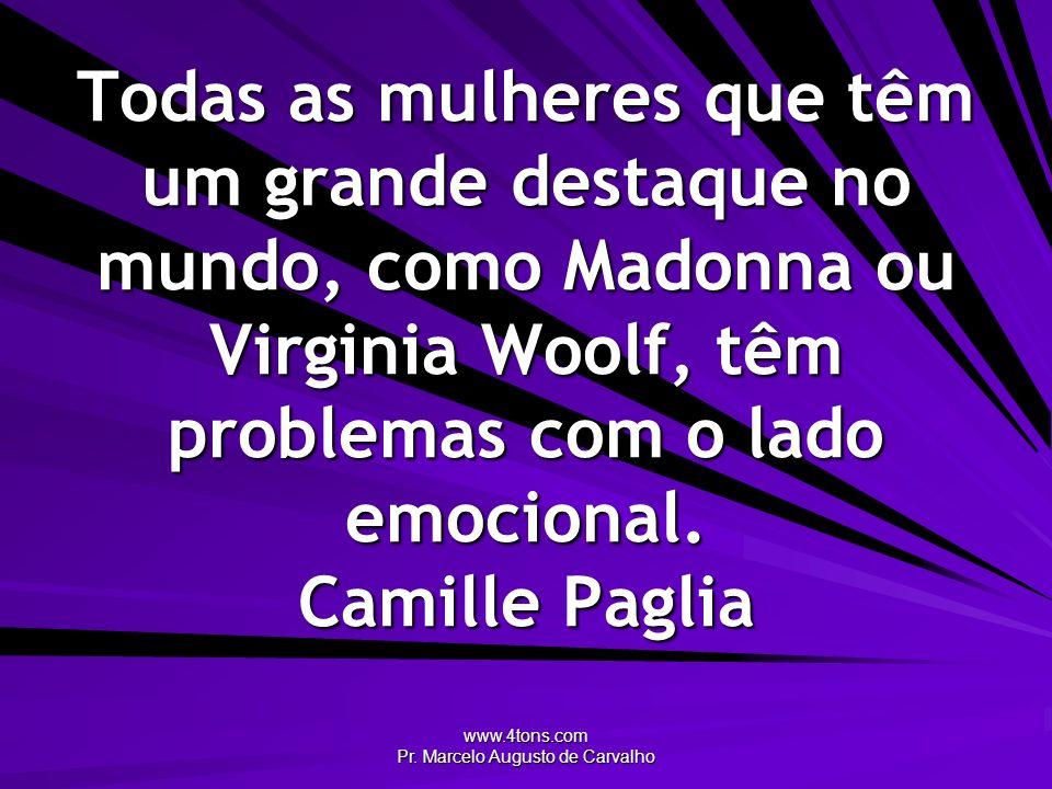 www.4tons.com Pr. Marcelo Augusto de Carvalho Todas as mulheres que têm um grande destaque no mundo, como Madonna ou Virginia Woolf, têm problemas com
