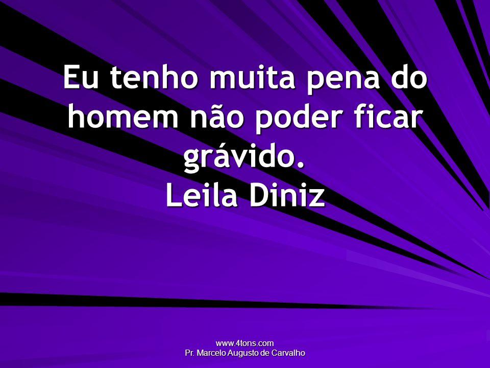 www.4tons.com Pr. Marcelo Augusto de Carvalho Eu tenho muita pena do homem não poder ficar grávido. Leila Diniz