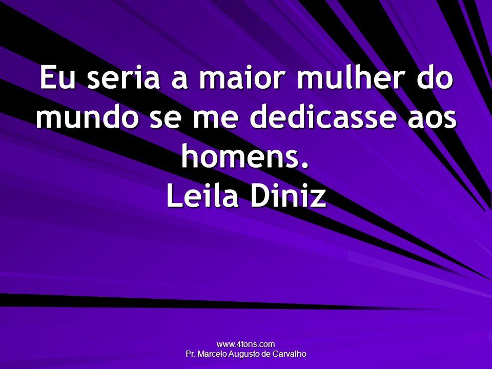 www.4tons.com Pr. Marcelo Augusto de Carvalho Eu seria a maior mulher do mundo se me dedicasse aos homens. Leila Diniz