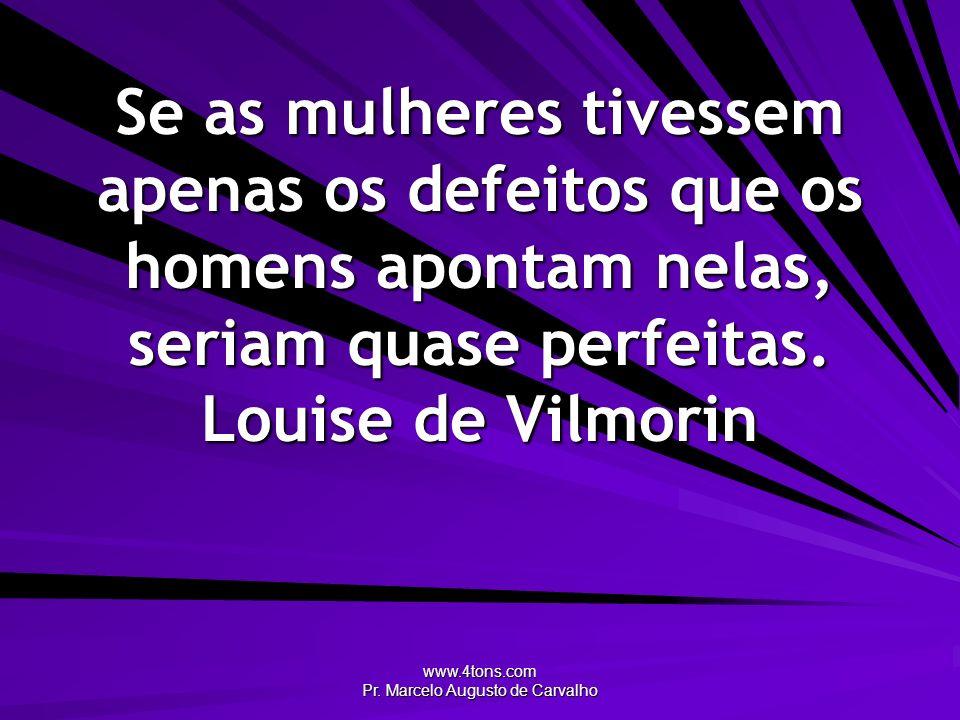 www.4tons.com Pr. Marcelo Augusto de Carvalho Se as mulheres tivessem apenas os defeitos que os homens apontam nelas, seriam quase perfeitas. Louise d