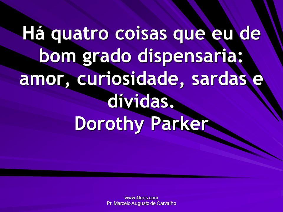 www.4tons.com Pr. Marcelo Augusto de Carvalho Há quatro coisas que eu de bom grado dispensaria: amor, curiosidade, sardas e dívidas. Dorothy Parker