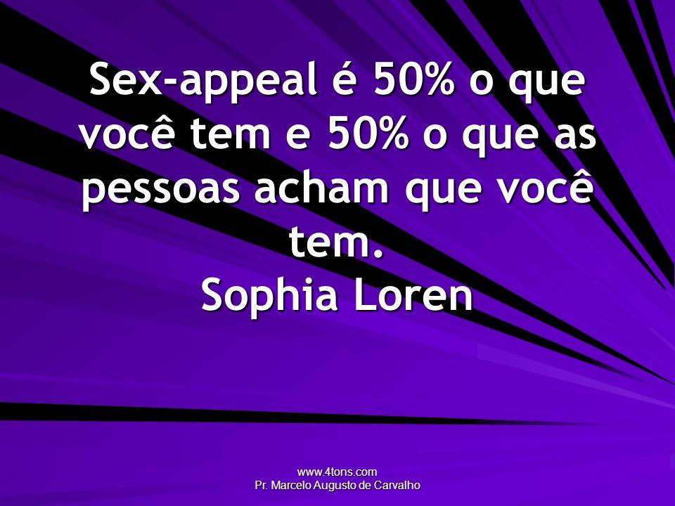 www.4tons.com Pr. Marcelo Augusto de Carvalho Sex-appeal é 50% o que você tem e 50% o que as pessoas acham que você tem. Sophia Loren