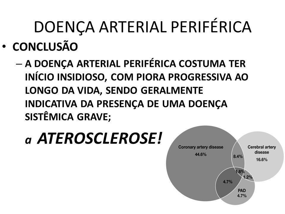 DOENÇA ARTERIAL PERIFÉRICA CONCLUSÃO – A DOENÇA ARTERIAL PERIFÉRICA COSTUMA TER INÍCIO INSIDIOSO, COM PIORA PROGRESSIVA AO LONGO DA VIDA, SENDO GERALMENTE INDICATIVA DA PRESENÇA DE UMA DOENÇA SISTÊMICA GRAVE; a ATEROSCLEROSE!