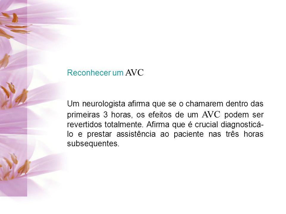 Reconhecer um AVC Um neurologista afirma que se o chamarem dentro das primeiras 3 horas, os efeitos de um AVC podem ser revertidos totalmente. Afirma