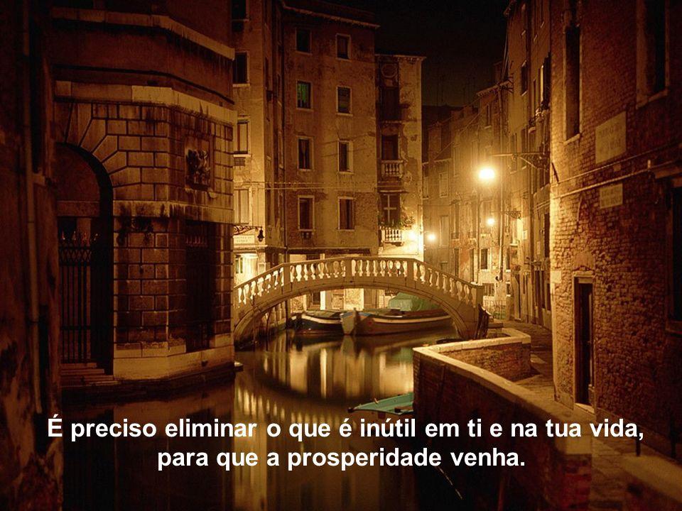 É preciso eliminar o que é inútil em ti e na tua vida, para que a prosperidade venha.