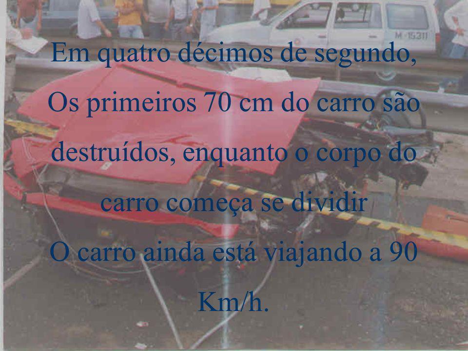 Em quatro décimos de segundo, Os primeiros 70 cm do carro são destruídos, enquanto o corpo do carro começa se dividir O carro ainda está viajando a 90 Km/h.