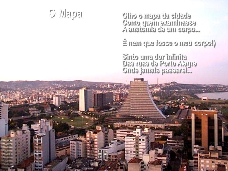 Olho o mapa da cidade Como quem examinasse A anatomia de um corpo... É nem que fosse o meu corpo!) Sinto uma dor infinita Das ruas de Porto Alegre Ond