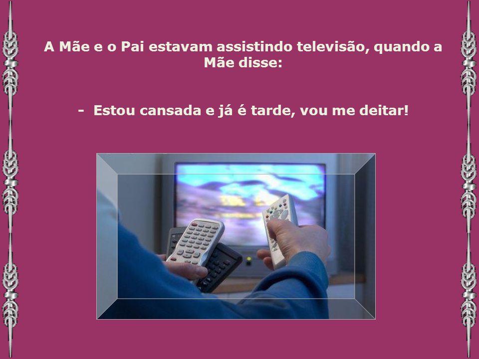 A Mãe e o Pai estavam assistindo televisão, quando a Mãe disse: - Estou cansada e já é tarde, vou me deitar!