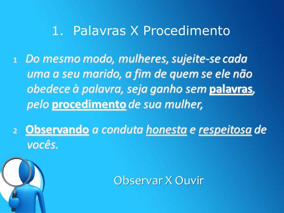 1. Palavras X Procedimento Observar X Ouvir 1 Do mesmo modo, mulheres, sujeite-se cada uma a seu marido, a fim de quem se ele não obedece à palavra, s