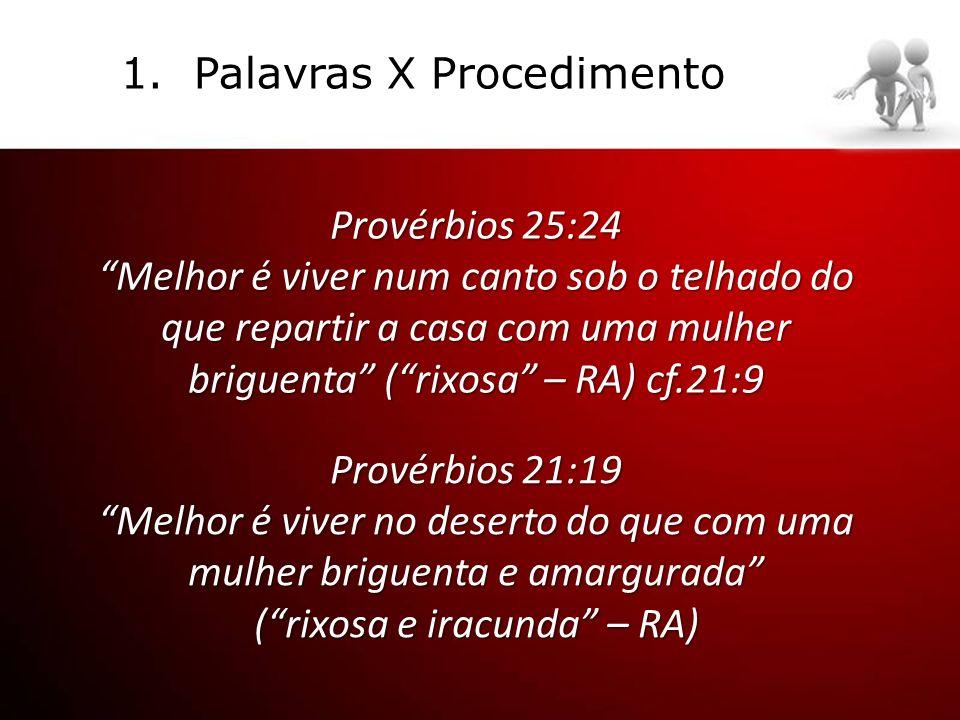 Provérbios 25:24 Melhor é viver num canto sob o telhado do que repartir a casa com uma mulher briguenta (rixosa – RA) cf.21:9 1.