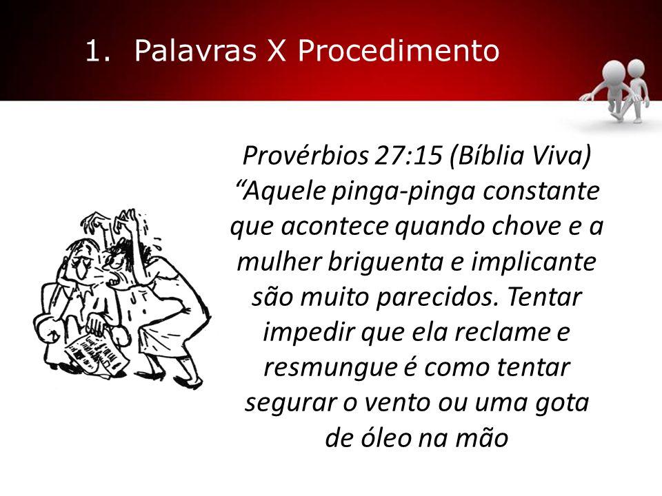 1. Palavras X Procedimento Provérbios 27:15 (Bíblia Viva) Aquele pinga-pinga constante que acontece quando chove e a mulher briguenta e implicante são