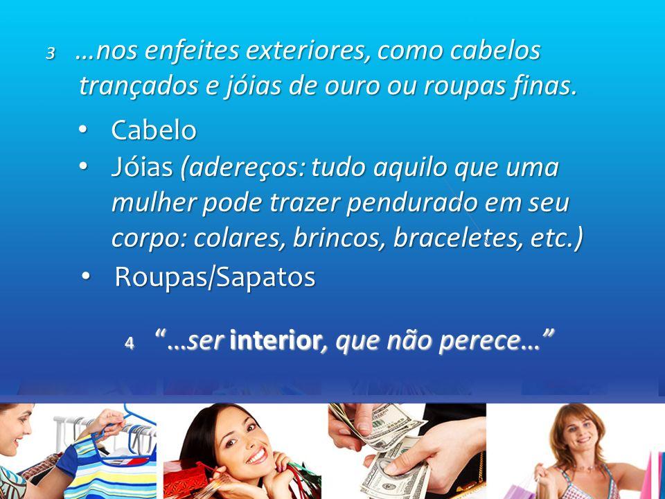Cabelo Cabelo Roupas/Sapatos Roupas/Sapatos Jóias (adereços: tudo aquilo que uma mulher pode trazer pendurado em seu corpo: colares, brincos, braceletes, etc.) Jóias (adereços: tudo aquilo que uma mulher pode trazer pendurado em seu corpo: colares, brincos, braceletes, etc.) 4 …ser interior, que não perece… 3 …nos enfeites exteriores, como cabelos trançados e jóias de ouro ou roupas finas.