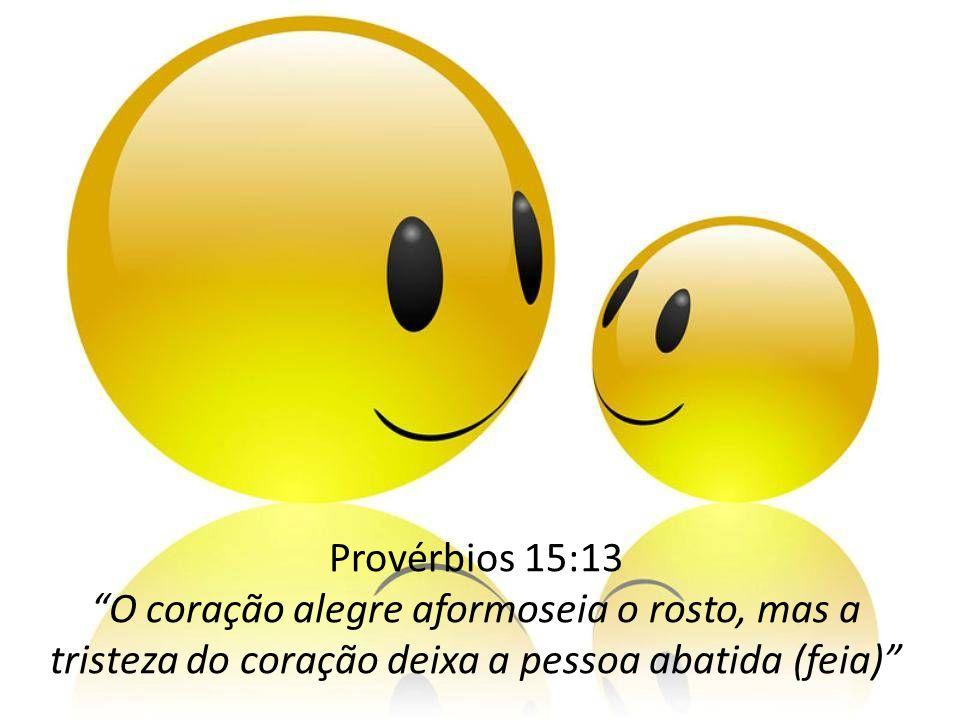 Provérbios 15:13 O coração alegre aformoseia o rosto, mas a tristeza do coração deixa a pessoa abatida (feia)