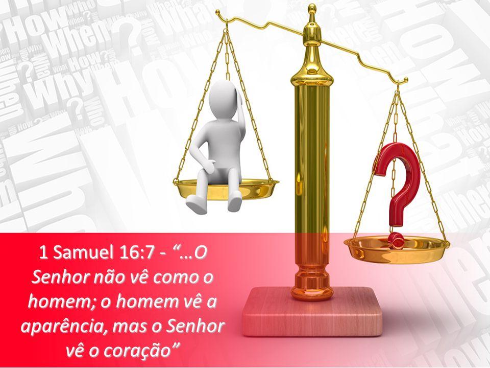 1 Samuel 16:7 - …O Senhor não vê como o homem; o homem vê a aparência, mas o Senhor vê o coração