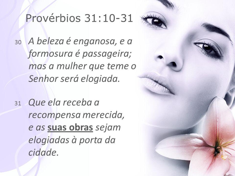 30 A beleza é enganosa, e a formosura é passageira; mas a mulher que teme o Senhor será elogiada.