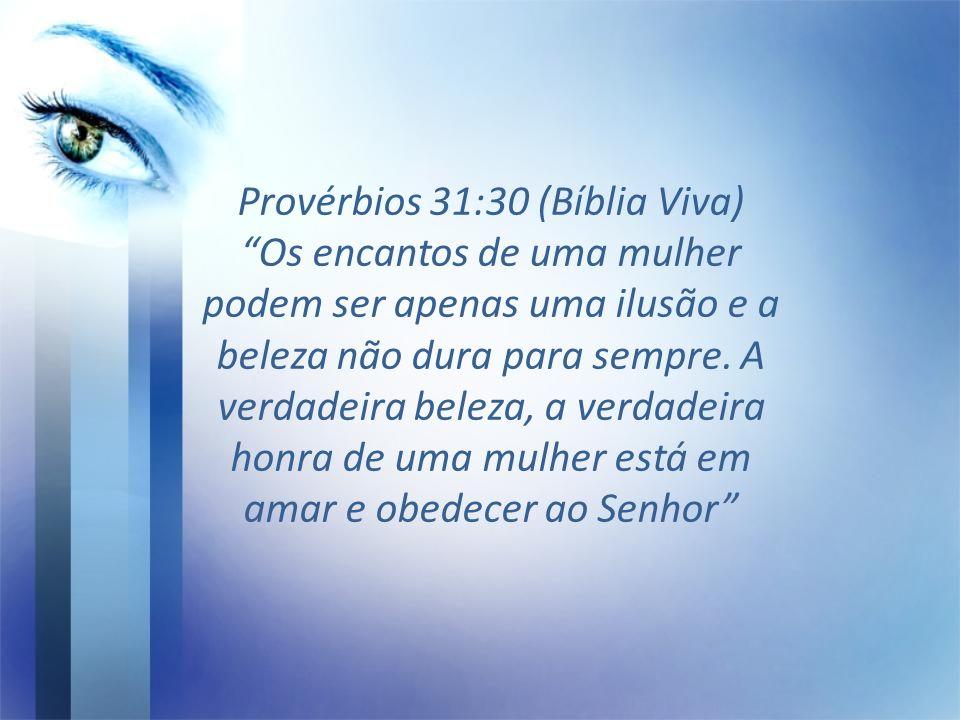 Provérbios 31:30 (Bíblia Viva) Os encantos de uma mulher podem ser apenas uma ilusão e a beleza não dura para sempre.
