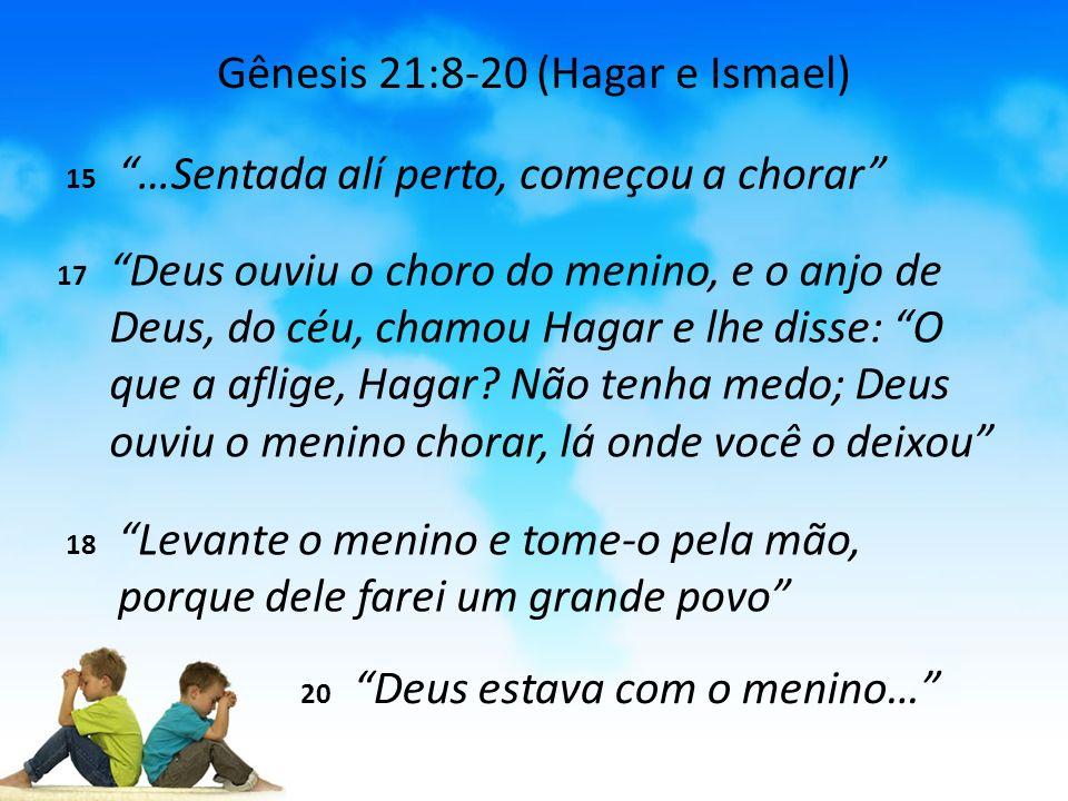Gênesis 21:8-20 (Hagar e Ismael) 15 …Sentada alí perto, começou a chorar 17 Deus ouviu o choro do menino, e o anjo de Deus, do céu, chamou Hagar e lhe disse: O que a aflige, Hagar.
