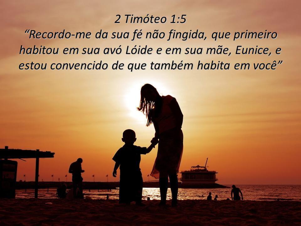 2 Timóteo 1:5 Recordo-me da sua fé não fingida, que primeiro habitou em sua avó Lóide e em sua mãe, Eunice, e estou convencido de que também habita em você