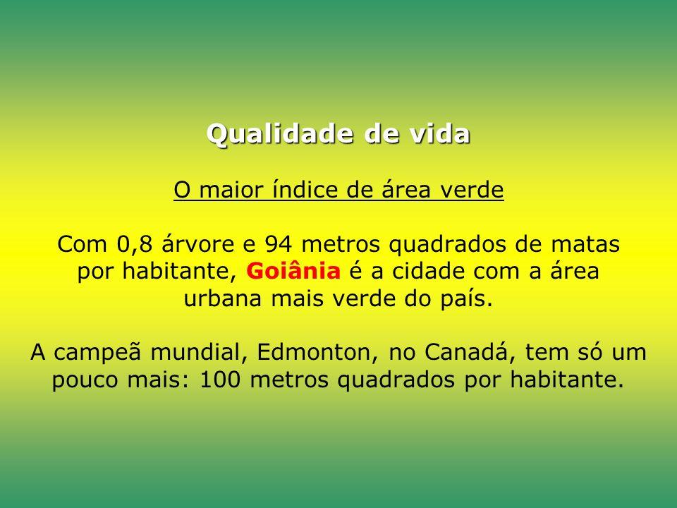 Qualidade de vida Qualidade de vida O maior índice de área verde Com 0,8 árvore e 94 metros quadrados de matas por habitante, Goiânia é a cidade com a área urbana mais verde do país.