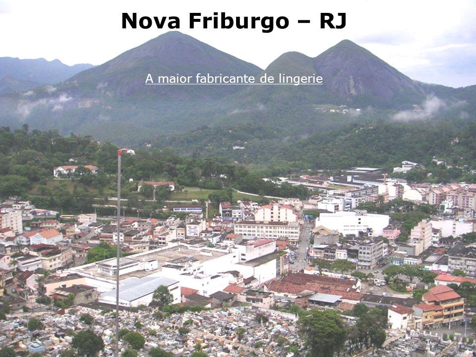 Nova Friburgo A maior fabricante de lingerie Nova Friburgo, no estado do Rio, é a sede de 900 confecções de roupa íntima. Juntas, elas colocam por ano