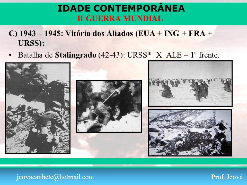 IDADE CONTEMPORÂNEA Prof. Iair iair@pop.com.br II GUERRA MUNDIAL jeovacanhete@hotmail.com Prof. Jeová C) 1943 – 1945: Vitória dos Aliados (EUA + ING +