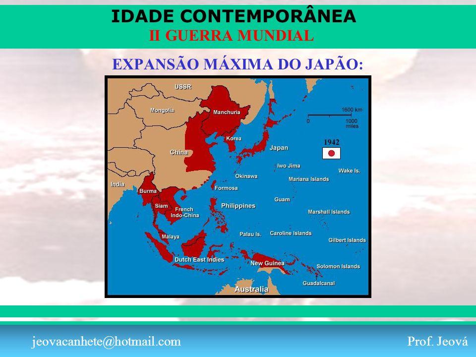 IDADE CONTEMPORÂNEA Prof. Iair iair@pop.com.br II GUERRA MUNDIAL jeovacanhete@hotmail.com Prof. Jeová EXPANSÃO MÁXIMA DO JAPÃO: