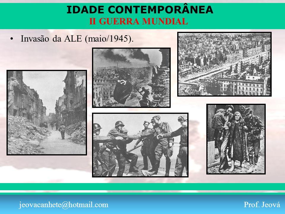 IDADE CONTEMPORÂNEA Prof. Iair iair@pop.com.br II GUERRA MUNDIAL jeovacanhete@hotmail.com Prof. Jeová Invasão da ALE (maio/1945).