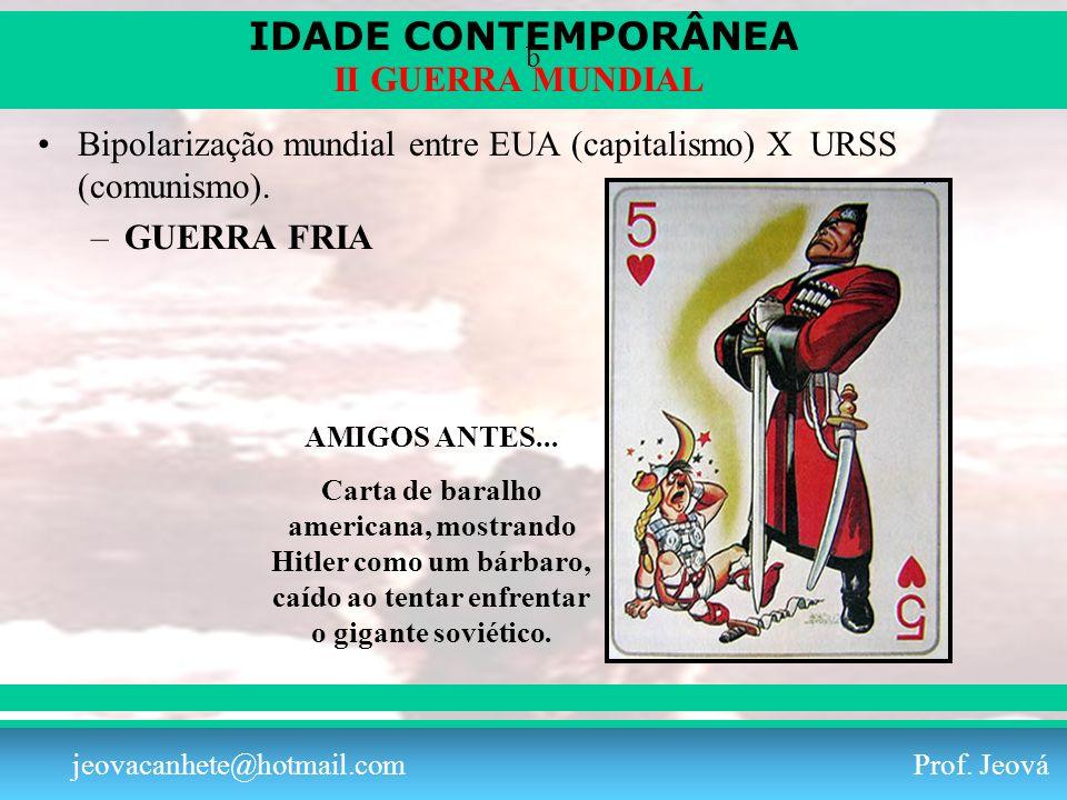 IDADE CONTEMPORÂNEA Prof. Iair iair@pop.com.br II GUERRA MUNDIAL jeovacanhete@hotmail.com Prof. Jeová b Bipolarização mundial entre EUA (capitalismo)