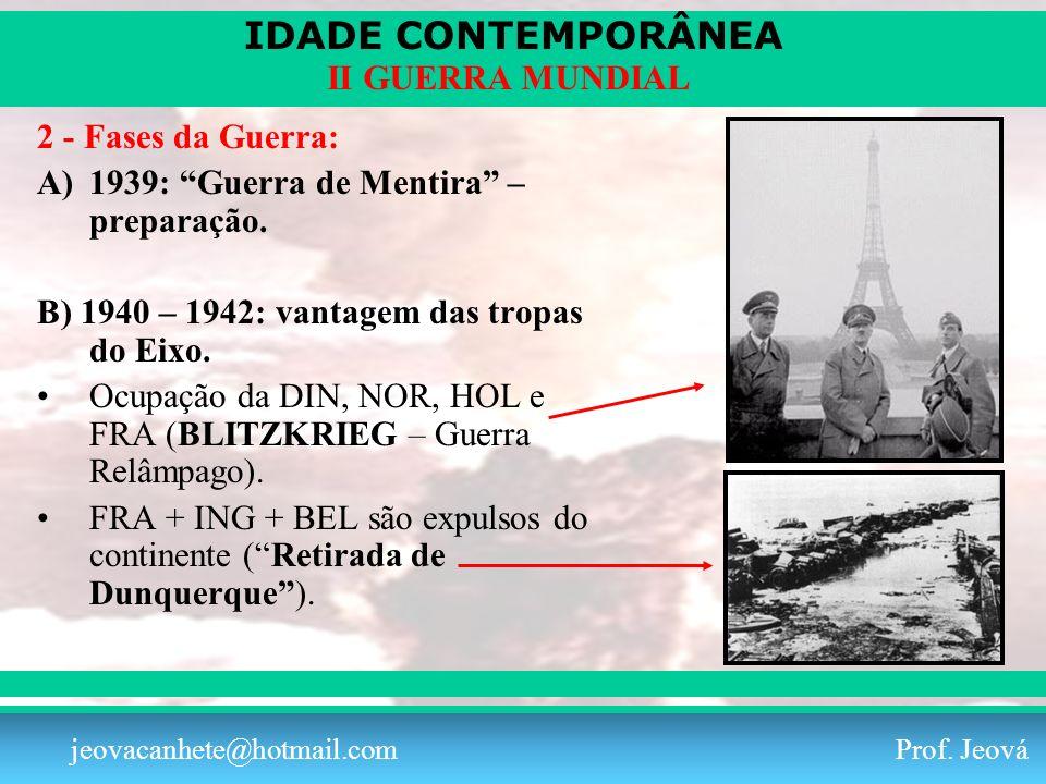 IDADE CONTEMPORÂNEA Prof. Iair iair@pop.com.br II GUERRA MUNDIAL jeovacanhete@hotmail.com Prof. Jeová 2 - Fases da Guerra: A)1939: Guerra de Mentira –