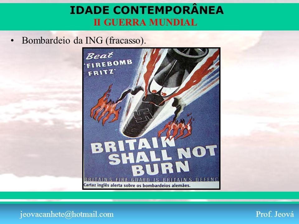 IDADE CONTEMPORÂNEA Prof. Iair iair@pop.com.br II GUERRA MUNDIAL jeovacanhete@hotmail.com Prof. Jeová Bombardeio da ING (fracasso).