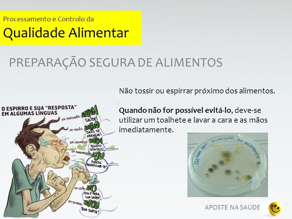 APOSTE NA SAÚDE Processamento e Controlo da Qualidade Alimentar PREPARAÇÃO SEGURA DE ALIMENTOS Não tossir ou espirrar próximo dos alimentos. Quando nã