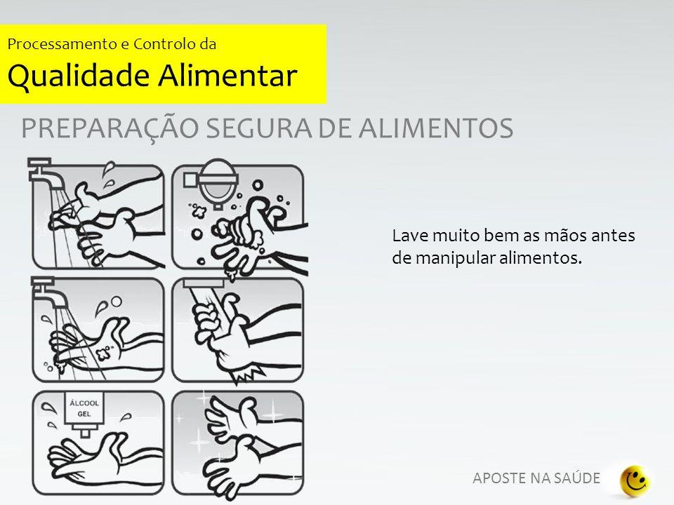 APOSTE NA SAÚDE Processamento e Controlo da Qualidade Alimentar PREPARAÇÃO SEGURA DE ALIMENTOS Lave muito bem as mãos antes de manipular alimentos.