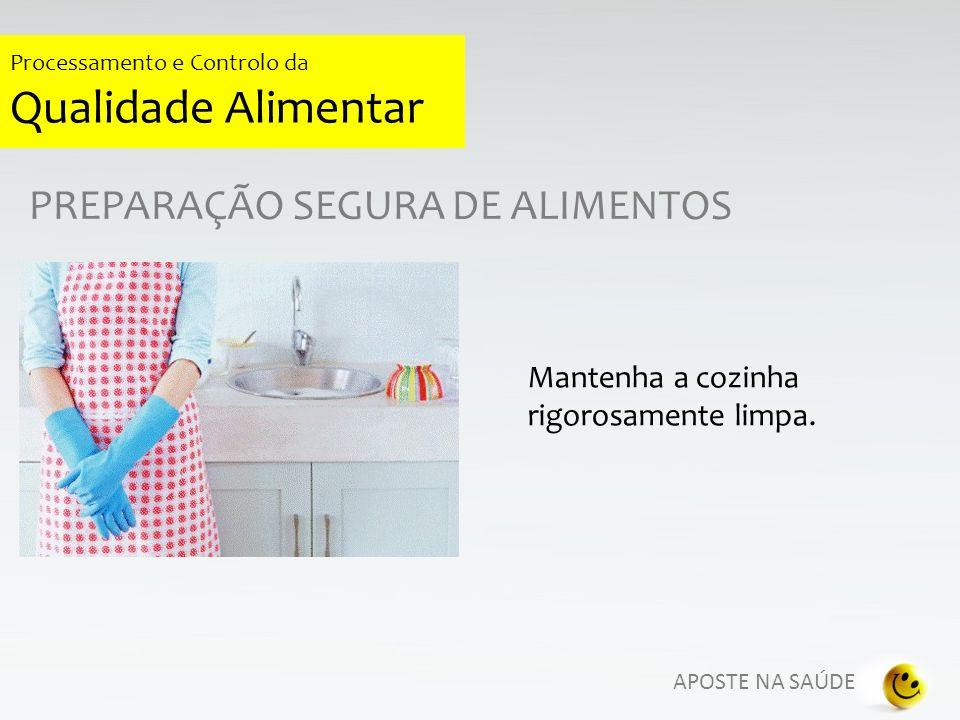 APOSTE NA SAÚDE Processamento e Controlo da Qualidade Alimentar PREPARAÇÃO SEGURA DE ALIMENTOS Mantenha a cozinha rigorosamente limpa.