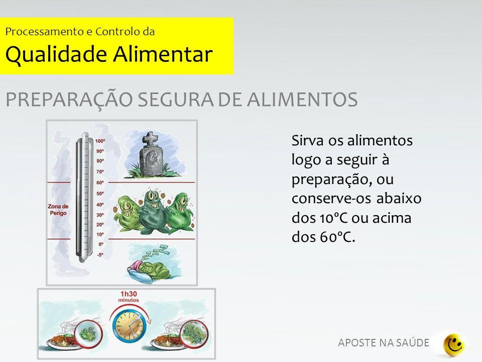 APOSTE NA SAÚDE Processamento e Controlo da Qualidade Alimentar PREPARAÇÃO SEGURA DE ALIMENTOS Sirva os alimentos logo a seguir à preparação, ou conse