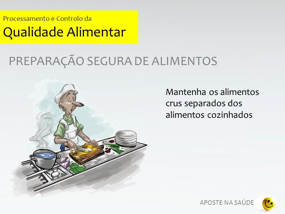 APOSTE NA SAÚDE Processamento e Controlo da Qualidade Alimentar PREPARAÇÃO SEGURA DE ALIMENTOS Mantenha os alimentos crus separados dos alimentos cozi